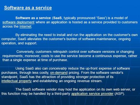 Software as a service (SaaS, typically pronounced 'Sass') is a model of software deployment where an application is hosted as a service provided to customerssoftware.