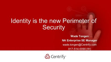 Copyright © 2015 Centrify Corporation. All Rights Reserved. 1 Identity is the new Perimeter of Security Wade Tongen NA Enterprise SE Manager