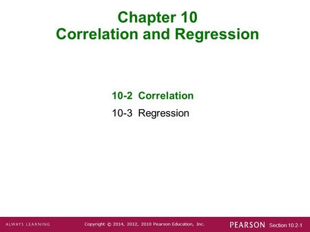 Section 10.2-1 Copyright © 2014, 2012, 2010 Pearson Education, Inc. Chapter 10 Correlation and Regression 10-2 Correlation 10-3 Regression.