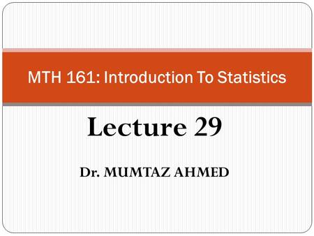 Lecture 29 Dr. MUMTAZ AHMED MTH 161: Introduction To Statistics.
