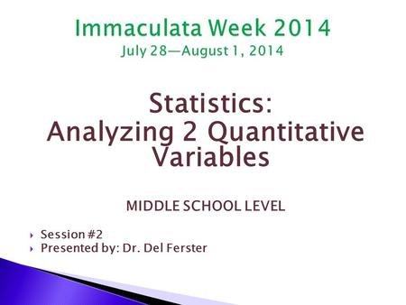 Statistics: Analyzing 2 Quantitative Variables MIDDLE SCHOOL LEVEL  Session #2  Presented by: Dr. Del Ferster.