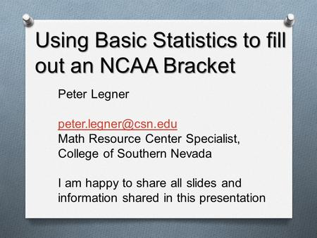 Using Basic Statistics to fill out an NCAA Bracket Peter Legner Math Resource Center Specialist, College of Southern Nevada I am happy.
