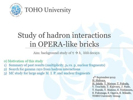 Study of hadron interactions in OPERA-like bricks Aim: background study of   h, hhh decays 4 th September 2012 H. Shibuya, H. Ishida, T. Matsuo, T. Fukuda,