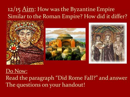 "12/15 Aim: How was the Byzantine Empire Similar to the Roman Empire? How did it differ? Do Now: Read the paragraph ""Did Rome Fall?"" and answer The questions."