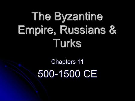 The Byzantine Empire, Russians & Turks Chapters 11 500-1500 CE.