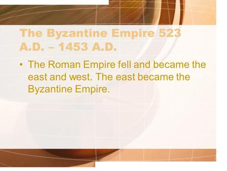 The Byzantine Empire 523 A.D. – 1453 A.D. The Roman Empire fell and became the east and west. The east became the Byzantine Empire.