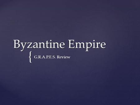 { Byzantine Empire G.R.A.P.E.S. Review. GEOGRAPHY -A flat plain located on a peninsula -Do you think it was open or isolated?