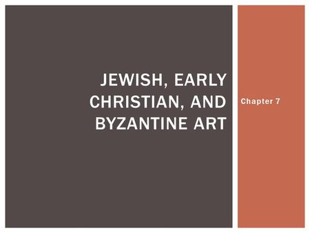 Chapter 7 JEWISH, EARLY CHRISTIAN, AND BYZANTINE ART.