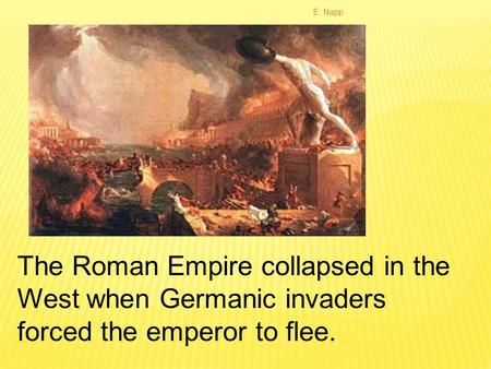 E. Napp The Roman Empire collapsed in the West when Germanic invaders forced the emperor to flee.