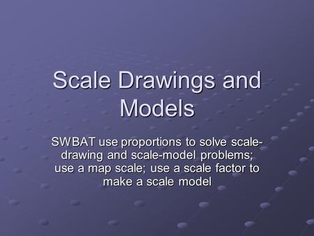 Scale Drawings and Models SWBAT use proportions to solve scale- drawing and scale-model problems; use a map scale; use a scale factor to make a scale model.
