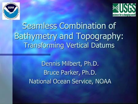 Seamless Combination of Bathymetry and Topography: Transforming Vertical Datums Dennis Milbert, Ph.D. Bruce Parker, Ph.D. National Ocean Service, NOAA.
