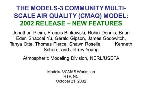 THE MODELS-3 COMMUNITY MULTI- SCALE AIR QUALITY (CMAQ) MODEL: 2002 RELEASE – NEW FEATURES Jonathan Pleim, Francis Binkowski, Robin Dennis, Brian Eder,