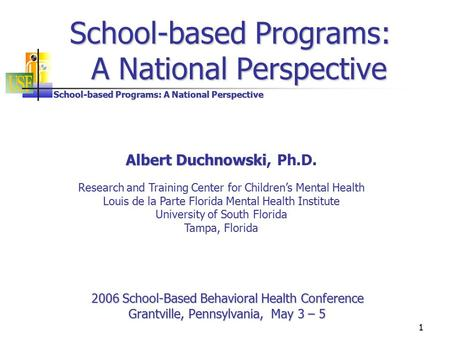 School-based Programs: A National Perspective 1 2006 School-Based Behavioral Health Conference Grantville, Pennsylvania, May 3 – 5 School-based Programs:
