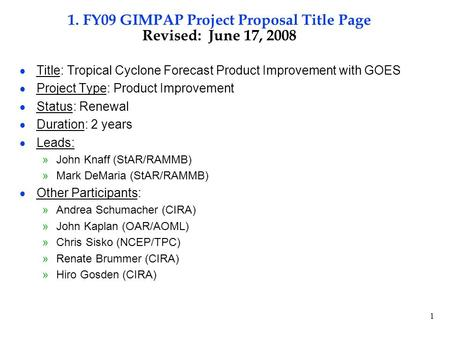 1 1. FY09 GIMPAP Project Proposal Title Page Revised: June 17, 2008  Title: Tropical Cyclone Forecast Product Improvement with GOES  Project Type: Product.