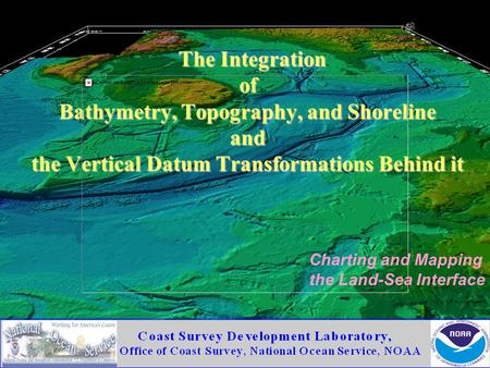 The Integration of Bathymetry, Topography, and Shoreline and the Vertical Datum Transformations Behind it Charting and Mapping the Land-Sea Interface.