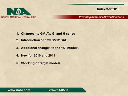 Providing Customer-Driven Solutions www.nahi.com 225-751-0500 Indexator 2010 1.Changes to GV, AV, G, and H series 2.Introduction of new GV12 SAE 3.Additional.