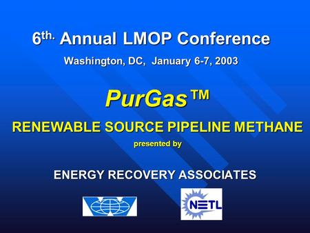 ENERGY RECOVERY ASSOCIATES PurGas™ RENEWABLE SOURCE PIPELINE METHANE presented by 6 th. Annual LMOP Conference Washington, DC, January 6-7, 2003.