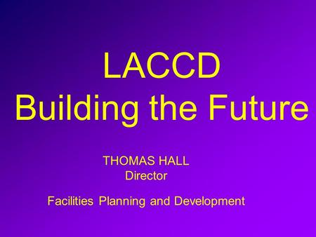 LACCD Building the Future THOMAS HALL Director Facilities Planning and Development.