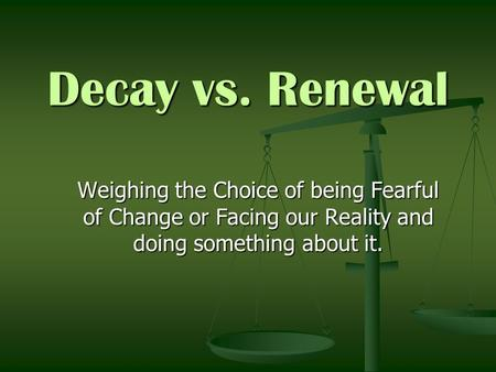 Decay vs. Renewal Weighing the Choice of being Fearful of Change or Facing our Reality and doing something about it.