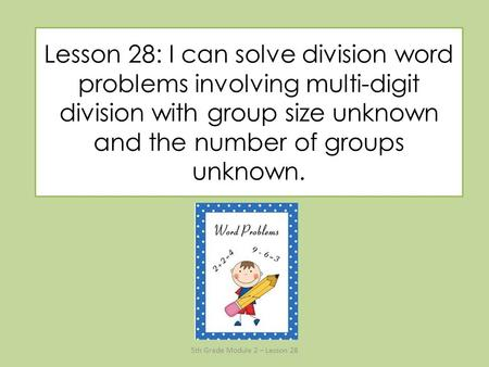 Lesson 28: I can solve division word problems involving multi-digit division with group size unknown and the number of groups unknown. 5th Grade Module.