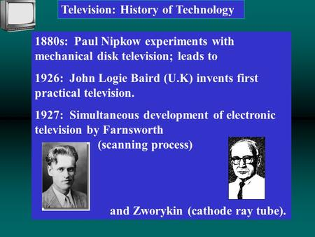 Television: History of Technology 1880s: Paul Nipkow experiments with mechanical disk television; leads to 1926: John Logie Baird (U.K) invents first practical.