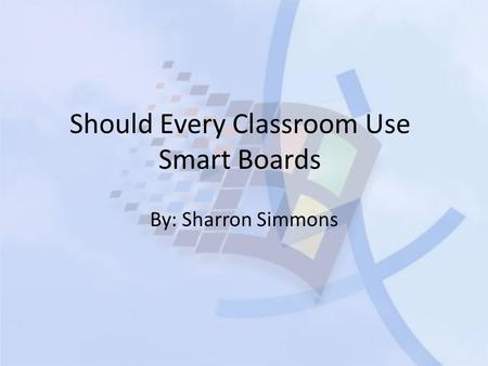 Should Every Classroom Use Smart Boards By: Sharron Simmons.