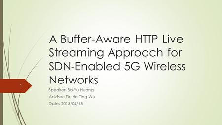 A Buffer-Aware HTTP Live Streaming Approach for SDN-Enabled 5G Wireless Networks Speaker: Bo-Yu Huang Advisor: Dr. Ho-Ting Wu Date: 2015/04/15 1.