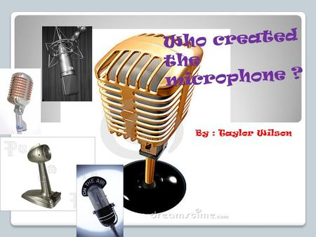 "Who created the microphone ? By : Taylor Wilson. Invention of the microphone!!! The term ""Microphone"" was first used by Sir Charles Weatstone in 1827,"
