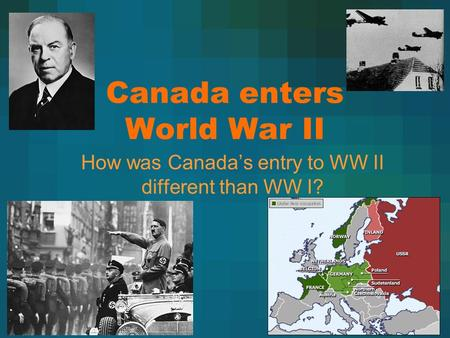 Canada enters World War II How was Canada's entry to WW II different than WW I?