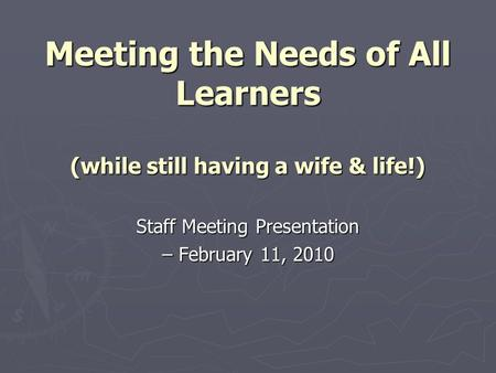 Meeting the Needs of All Learners (while still having a wife & life!) Staff Meeting Presentation – February 11, 2010.