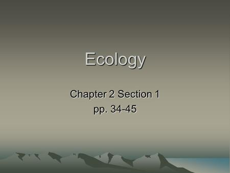<strong>Ecology</strong> Chapter 2 Section 1 pp. 34-45. What is <strong>Ecology</strong> <strong>Ecology</strong> is the study of the interactions between organisms (living things) <strong>and</strong> the <strong>environment</strong>.
