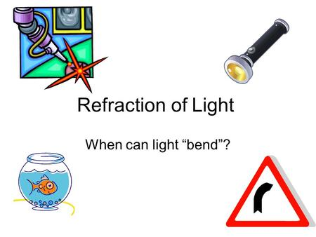 "Refraction of Light When can light ""bend""?."