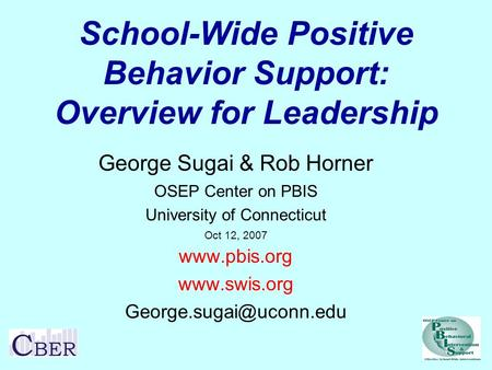 School-Wide Positive Behavior Support: Overview for Leadership George Sugai & Rob Horner OSEP Center on PBIS University of Connecticut Oct 12, 2007 www.pbis.org.