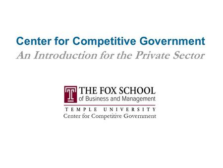 Center for Competitive Government An Introduction for the Private Sector Center for Competitive Government.