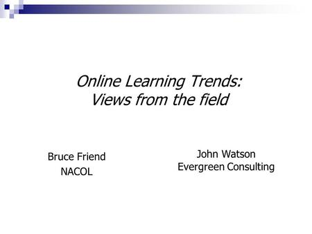 Online Learning Trends: Views from the field Bruce Friend NACOL John Watson Evergreen Consulting.