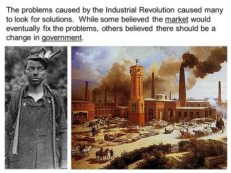 The problems caused by the Industrial Revolution caused many to look for solutions. While some believed the market would eventually fix the problems, others.