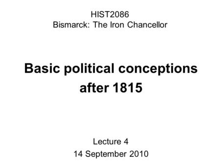 HIST2086 Bismarck: The Iron Chancellor Basic political conceptions after 1815 Lecture 4 14 September 2010.