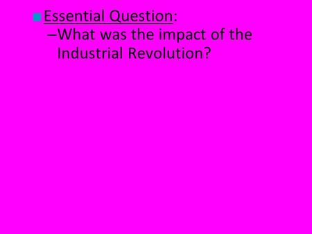 ■ Essential Question: – What was the impact of the Industrial Revolution?