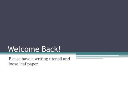 Welcome Back! Please have a writing utensil and loose leaf paper.