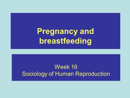 Pregnancy and breastfeeding Week 16 Sociology of Human Reproduction.