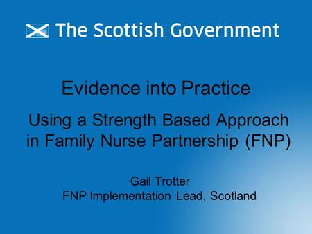Evidence into Practice Using a Strength Based Approach in Family Nurse Partnership (FNP) Gail Trotter FNP Implementation Lead, Scotland.