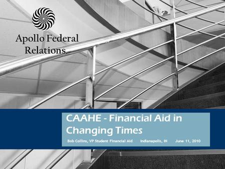 APOLLO GROUP, INC. 1 Bob Collins, VP Student Financial Aid Indianapolis, IN June 11, 2010 CAAHE - Financial Aid in Changing Times Apollo Federal Relations.