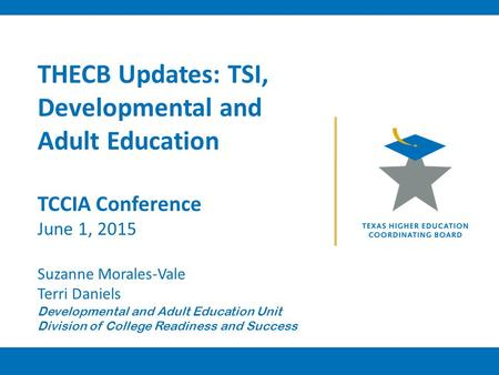 THECB Updates: TSI, Developmental and Adult Education TCCIA Conference June 1, 2015 Suzanne Morales-Vale Terri Daniels Developmental and Adult Education.