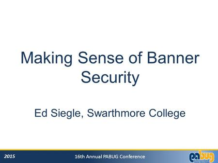 2015 16th Annual PABUG Conference Making Sense of Banner Security Ed Siegle, Swarthmore College.