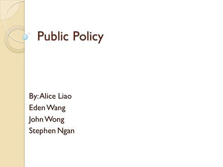 Public Policy By: Alice Liao Eden Wang John Wong Stephen Ngan.