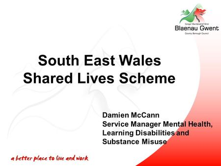 South East Wales Shared Lives Scheme Damien McCann Service Manager Mental Health, Learning Disabilities and Substance Misuse.