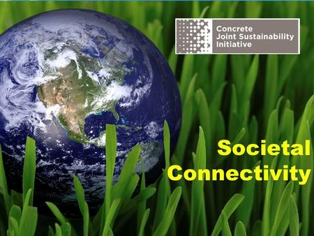 Societal Connectivity. The Concrete Joint Sustainability Initiative is a multi-association effort of the Concrete Industry supply chain to take unified.