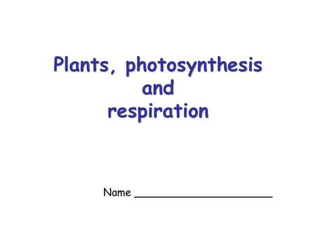Plants, photosynthesis and respiration Name _____________________.