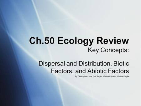 Ch.50 Ecology Review Key Concepts: Dispersal and Distribution, Biotic Factors, and Abiotic Factors By Christopher Choe, Paul Bergin, Mario Gagliardo, Michael.