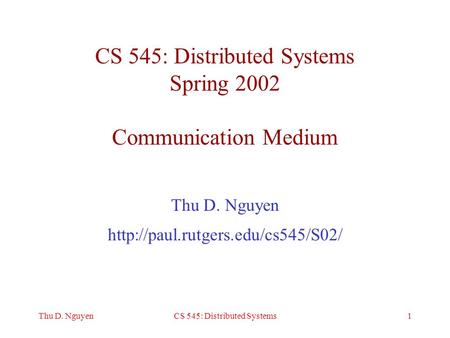 1Thu D. NguyenCS 545: Distributed Systems CS 545: Distributed Systems Spring 2002 Communication Medium Thu D. Nguyen